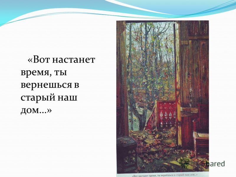 «Вот настанет время, ты вернешься в старый наш дом…»