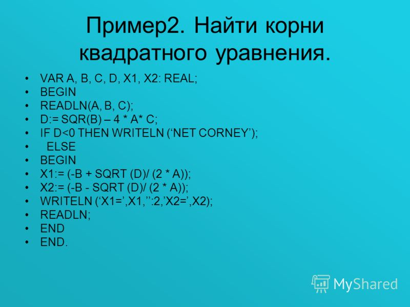 Пример2. Найти корни квадратного уравнения. VAR A, B, C, D, X1, X2: REAL; BEGIN READLN(A, B, C); D:= SQR(B) – 4 * A* C; IF D