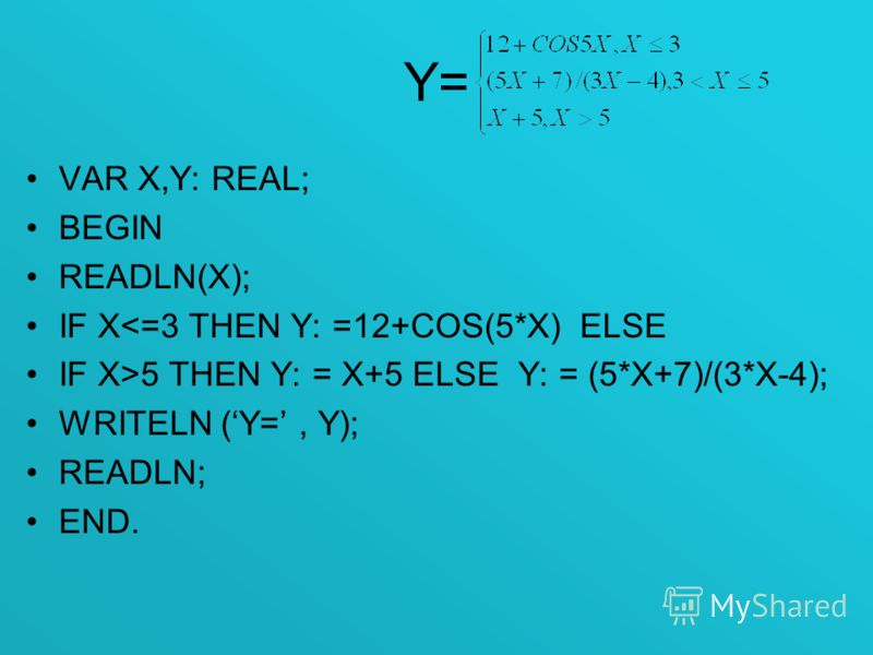 Y= VAR X,Y: REAL; BEGIN READLN(X); IF X5 THEN Y: = X+5 ELSE Y: = (5*X+7)/(3*X-4); WRITELN (Y=, Y); READLN; END.