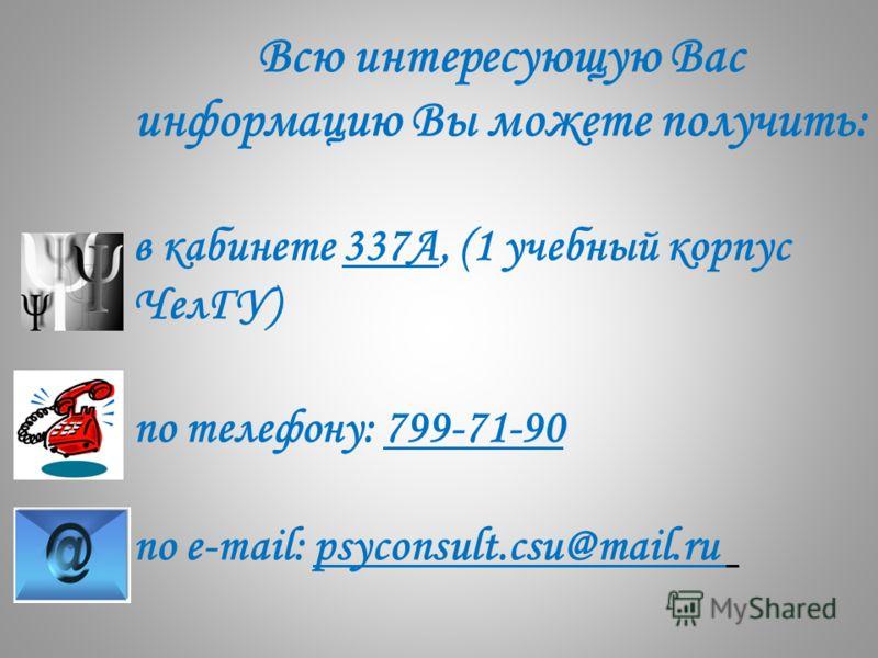 Всю интересующую Вас информацию Вы можете получить: в кабинете 337А, (1 учебный корпус ЧелГУ) по телефону: 799-71-90 по e-mail: psyconsult.csu@mail.ru