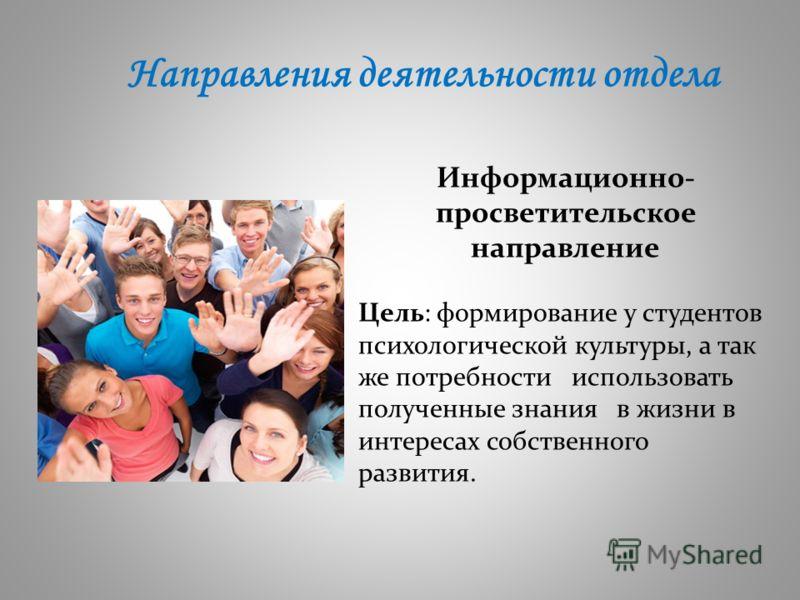 Направления деятельности отдела Информационно- просветительское направление Цель: формирование у студентов психологической культуры, а так же потребности использовать полученные знания в жизни в интересах собственного развития.