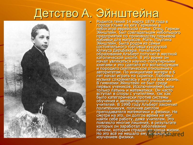 Детство А. Эйнштейна Родился гений 14 марта 1879 года в городе Ульме на юге Германии в небогатой еврейской семье. Отец, Герман Эйнштейн, был совладельцем небольшого предприятия по производству перьевой набивки для матрасов. Мать, Паулина Эйнштейн, бы