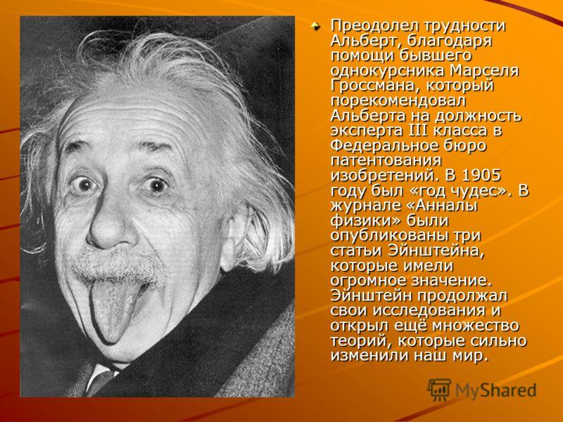 Преодолел трудности Альберт, благодаря помощи бывшего однокурсника Марселя Гроссмана, который порекомендовал Альберта на должность эксперта III класса в Федеральное бюро патентования изобретений. В 1905 году был «год чудес». В журнале «Анналы физики»