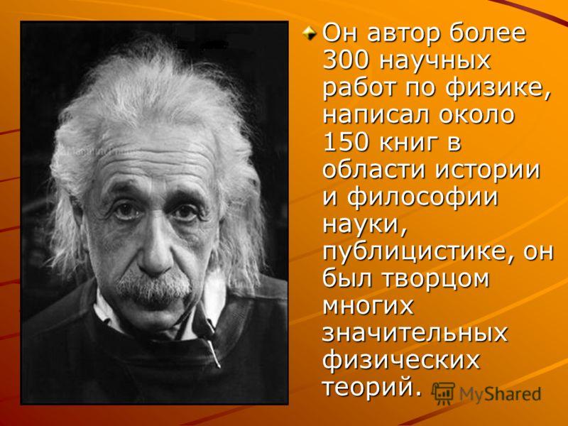 Он автор более 300 научных работ по физике, написал около 150 книг в области истории и философии науки, публицистике, он был творцом многих значительных физических теорий.