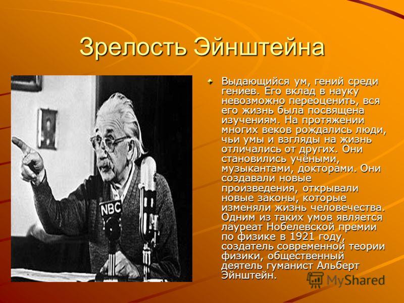 Зрелость Эйнштейна Выдающийся ум, гений среди гениев. Его вклад в науку невозможно переоценить, вся его жизнь была посвящена изучениям. На протяжении многих веков рождались люди, чьи умы и взгляды на жизнь отличались от других. Они становились учёным