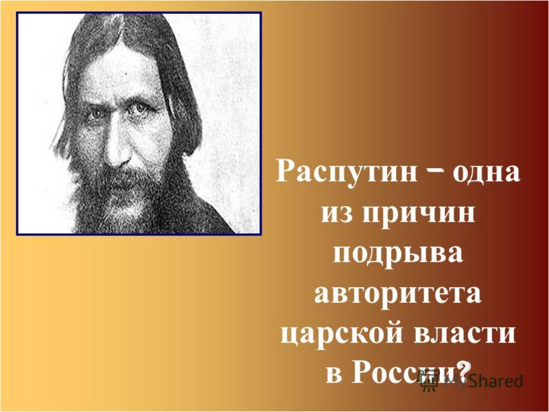 Распутин – одна из причин подрыва авторитета царской власти в России ?