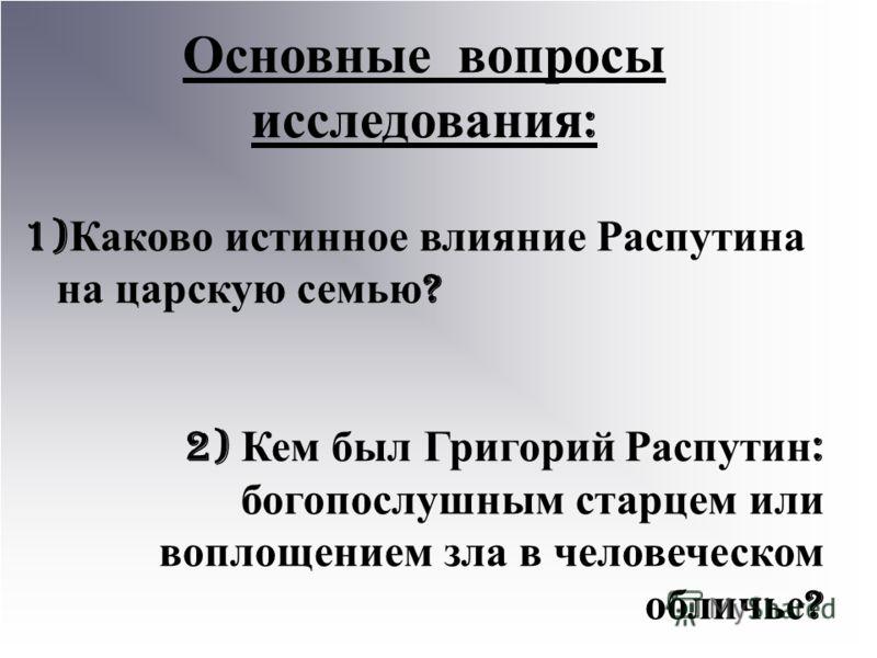 Основные вопросы исследования : 1) Каково истинное влияние Распутина на царскую семью ? 2) Кем был Григорий Распутин : богопослушным старцем или воплощением зла в человеческом обличье ?