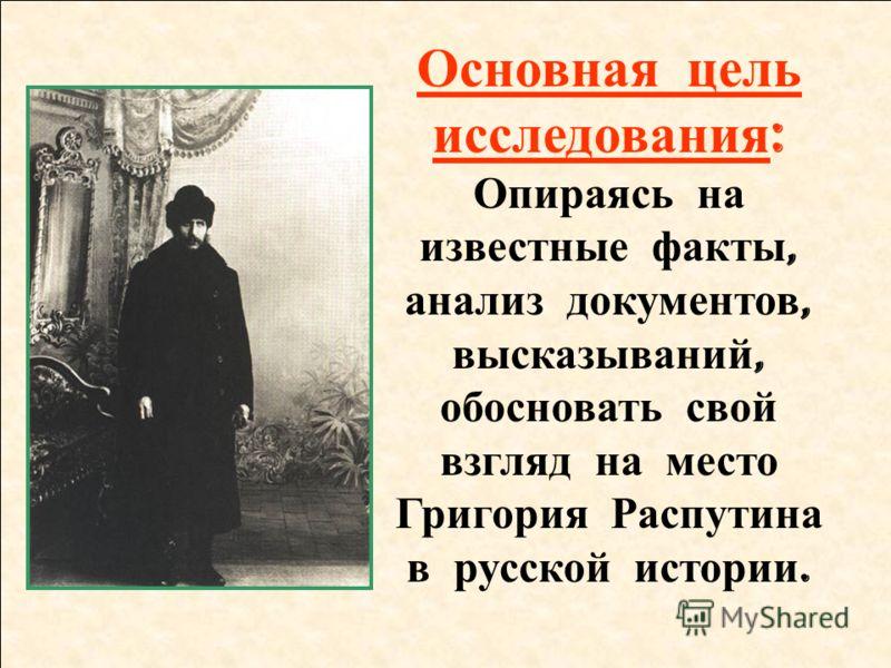 Основная цель исследования : Опираясь на известные факты, анализ документов, высказываний, обосновать свой взгляд на место Григория Распутина в русской истории.