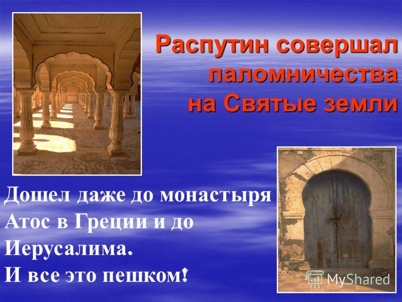 Распутин совершал паломничества на Святые земли Дошел даже до монастыря Атос в Греции и до Иерусалима. И все это пешком !