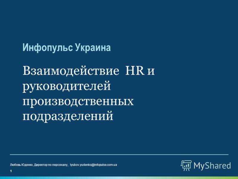 Инфопульс Украина Взаимодействие HR и руководителей производственных подразделений 1 Любовь Юденко, Директор по персоналу, lyubov.yudenko@infopulse.com.ua