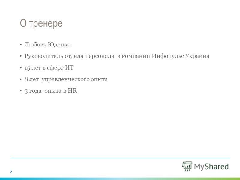 О тренере Любовь Юденко Руководитель отдела персонала в компании Инфопульс Украина 15 лет в сфере ИТ 8 лет управленческого опыта 3 года опыта в HR 2