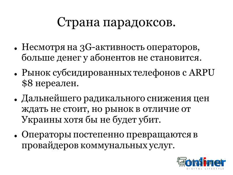 Страна парадоксов. Несмотря на 3G-активность операторов, больше денег у абонентов не становится. Рынок субсидированных телефонов с ARPU $8 нереален. Дальнейшего радикального снижения цен ждать не стоит, но рынок в отличие от Украины хотя бы не будет