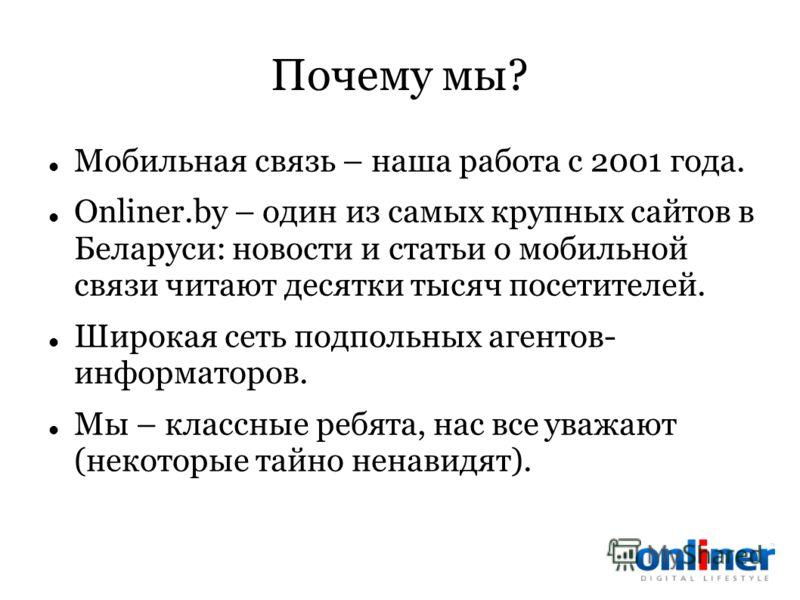 Почему мы? Мобильная связь – наша работа с 2001 года. Onliner.by – один из самых крупных сайтов в Беларуси: новости и статьи о мобильной связи читают десятки тысяч посетителей. Широкая сеть подпольных агентов- информаторов. Мы – классные ребята, нас