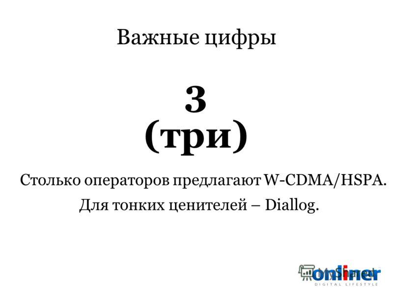 Важные цифры Столько операторов предлагают W-CDMA/HSPA. Для тонких ценителей – Diallog. 3 (три)