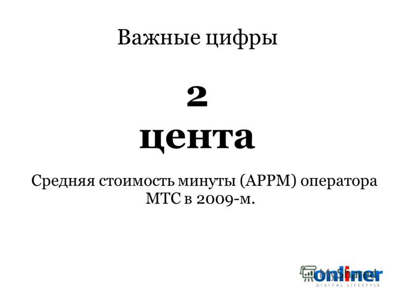 Важные цифры Средняя стоимость минуты (APPM) оператора МТС в 2009-м. 2 цента