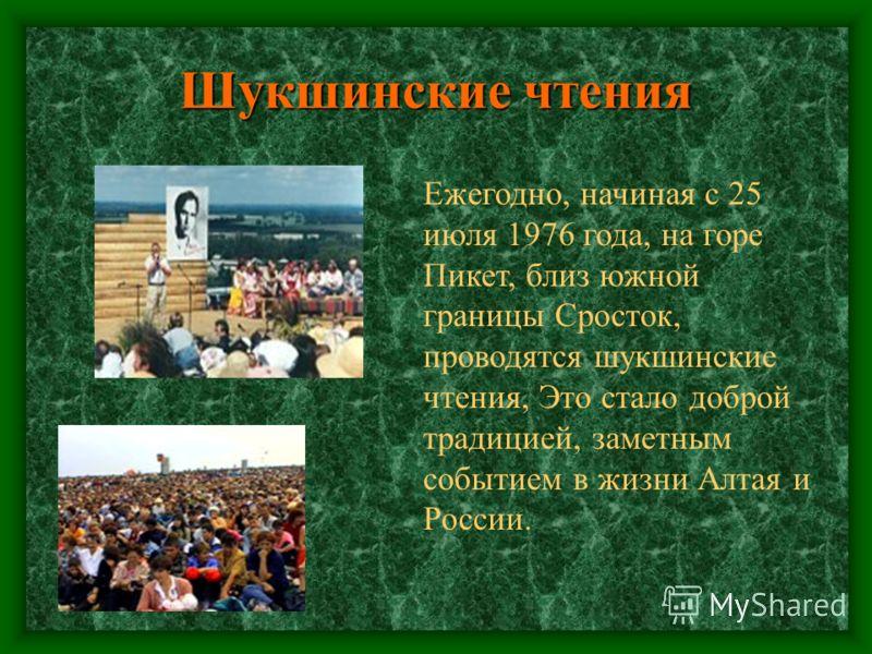 Шукшинские чтения Ежегодно, начиная с 25 июля 1976 года, на горе Пикет, близ южной границы Сросток, проводятся шукшинские чтения, Это стало доброй традицией, заметным событием в жизни Алтая и России.