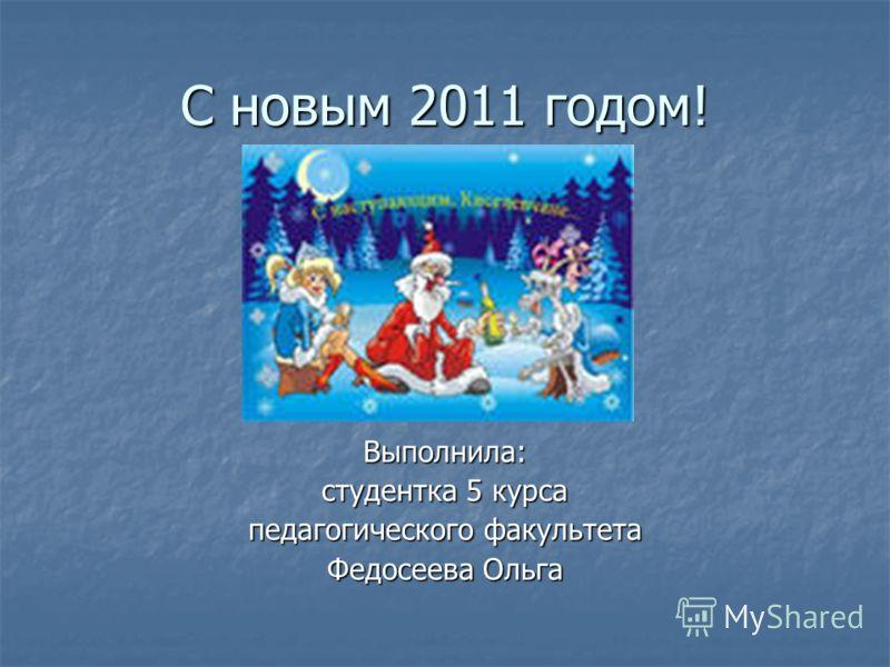 С новым 2011 годом! Выполнила: студентка 5 курса педагогического факультета Федосеева Ольга