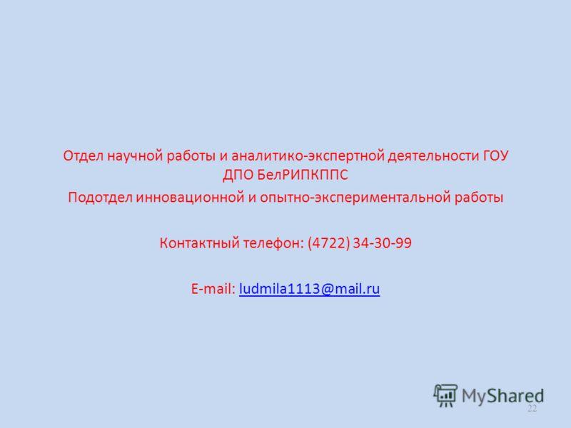 Отдел научной работы и аналитико-экспертной деятельности ГОУ ДПО БелРИПКППС Подотдел инновационной и опытно-экспериментальной работы Контактный телефон: (4722) 34-30-99 E-mail: ludmila1113@mail.ruludmila1113@mail.ru 22