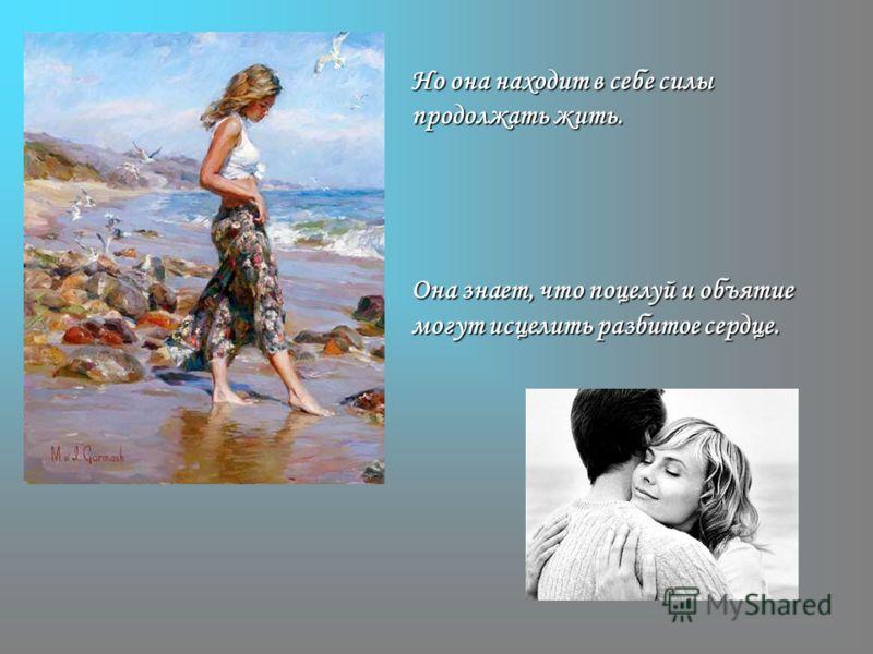 Но она находит в себе силы продолжать жить. Она знает, что поцелуй и объятие могут исцелить разбитое сердце.