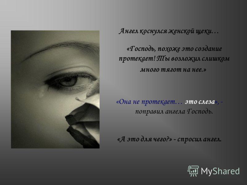 Ангел коснулся женской щеки… «Господь, похоже это создание протекает! Ты возложил слишком много тягот на нее.» «Она не протекает… это слеза», - поправил ангела Господь. «А это для чего?» - спросил ангел.