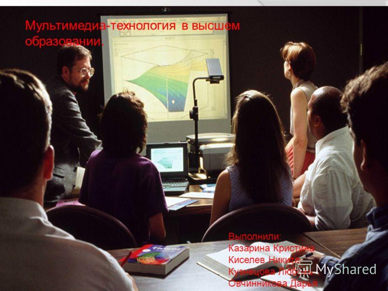 Мультимедиа-технология в высшем образовании. Выполнили: Казарина Кристина Киселев Никита Кузнецова Любовь Овчинникова Дарья
