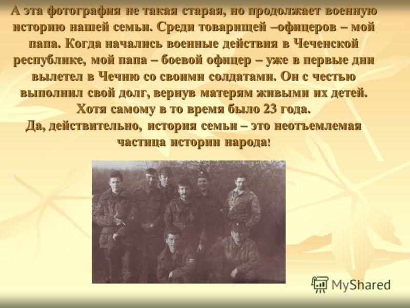 А эта фотография не такая старая, но продолжает военную историю нашей семьи. Среди товарищей –офицеров – мой папа. Когда начались военные действия в Чеченской республике, мой папа – боевой офицер – уже в первые дни вылетел в Чечню со своими солдатами
