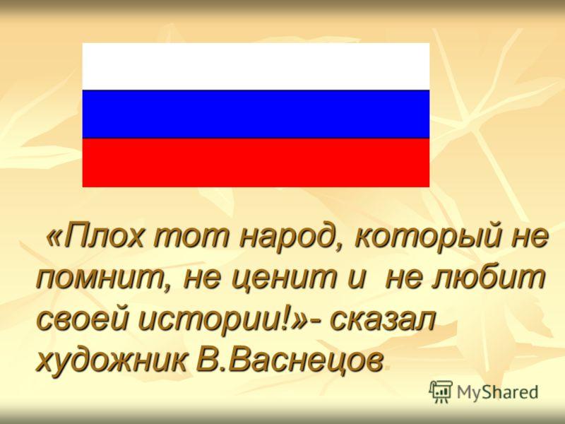 «Плох тот народ, который не помнит, не ценит и не любит своей истории!»- сказал художник В.Васнецов «Плох тот народ, который не помнит, не ценит и не любит своей истории!»- сказал художник В.Васнецов.