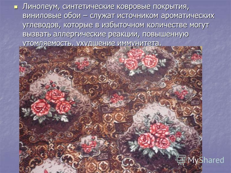 Линолеум, синтетические ковровые покрытия, виниловые обои – служат источником ароматических углеводов, которые в избыточном количестве могут вызвать аллергические реакции, повышенную утомляемость, ухудшение иммунитета. Линолеум, синтетические ковровы