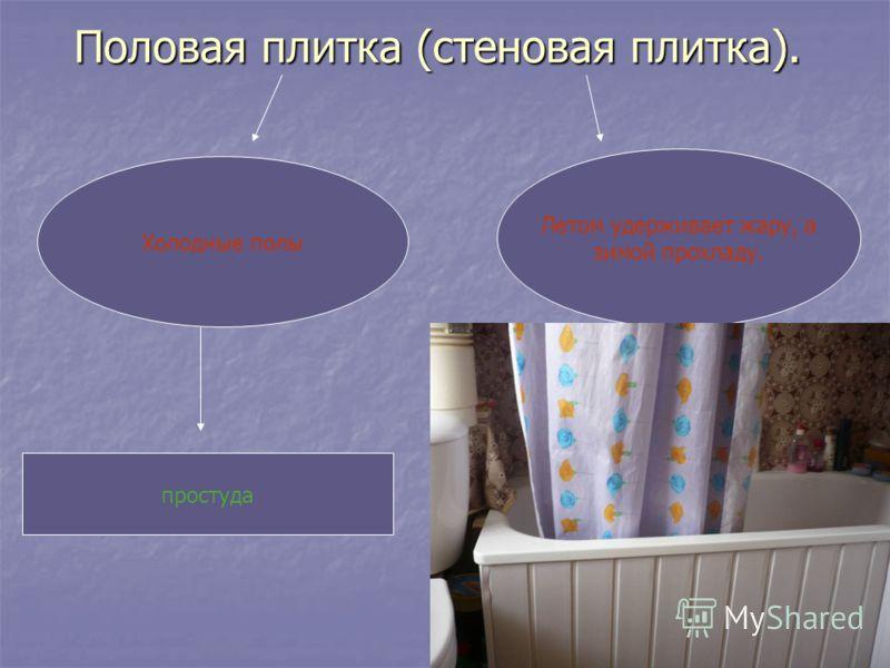 Половая плитка (стеновая плитка). Холодные полы Летом удерживает жару, а зимой прохладу. простуда