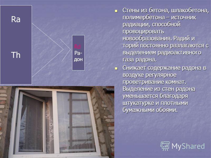 Ra Th Rd Ра- дон Стены из бетона, шлакобетона, полимербетона – источник радиации, способной провоцировать новообразования. Радий и торий постоянно разлагаются с выделением радиоактивного газа радона. Стены из бетона, шлакобетона, полимербетона – исто