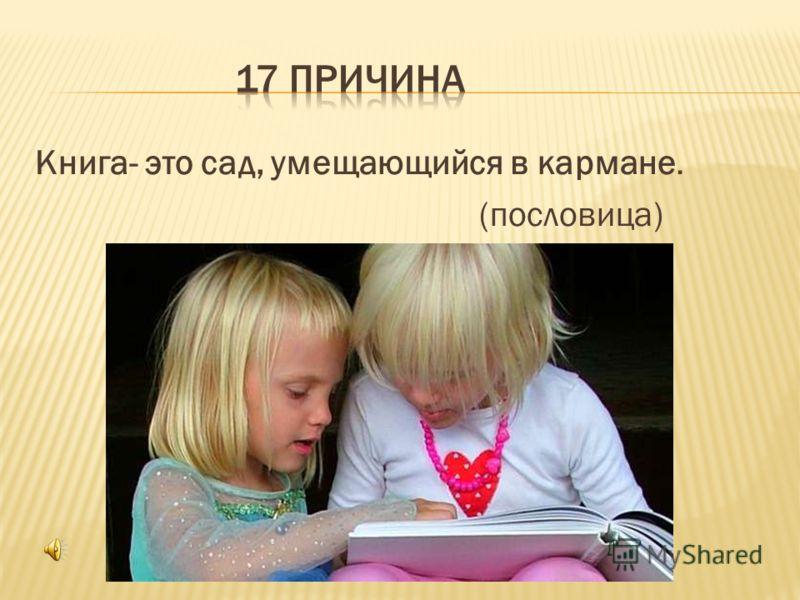 Книга- это сад, умещающийся в кармане. (пословица)