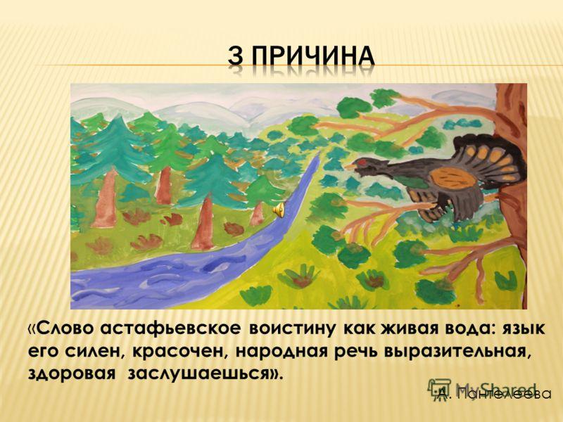 « Слово астафьевское воистину как живая вода: язык его силен, красочен, народная речь выразительная, здоровая заслушаешься». А. Пантелеева