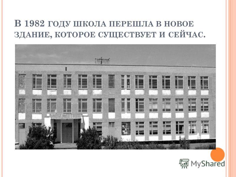 В 1982 ГОДУ ШКОЛА ПЕРЕШЛА В НОВОЕ ЗДАНИЕ, КОТОРОЕ СУЩЕСТВУЕТ И СЕЙЧАС.