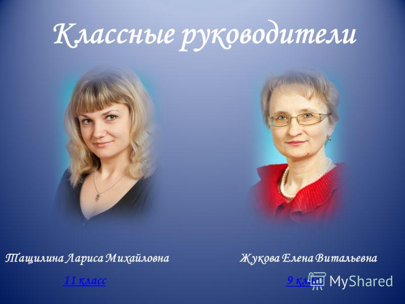 Классные руководители Тащилина Лариса МихайловнаЖукова Елена Витальевна 11 класс 9 класс