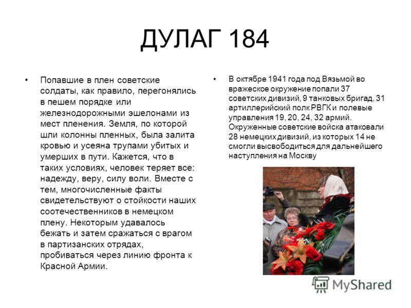 ДУЛАГ 184 Попавшие в плен советские солдаты, как правило, перегонялись в пешем порядке или железнодорожными эшелонами из мест пленения. Земля, по которой шли колонны пленных, была залита кровью и усеяна трупами убитых и умерших в пути. Кажется, что в