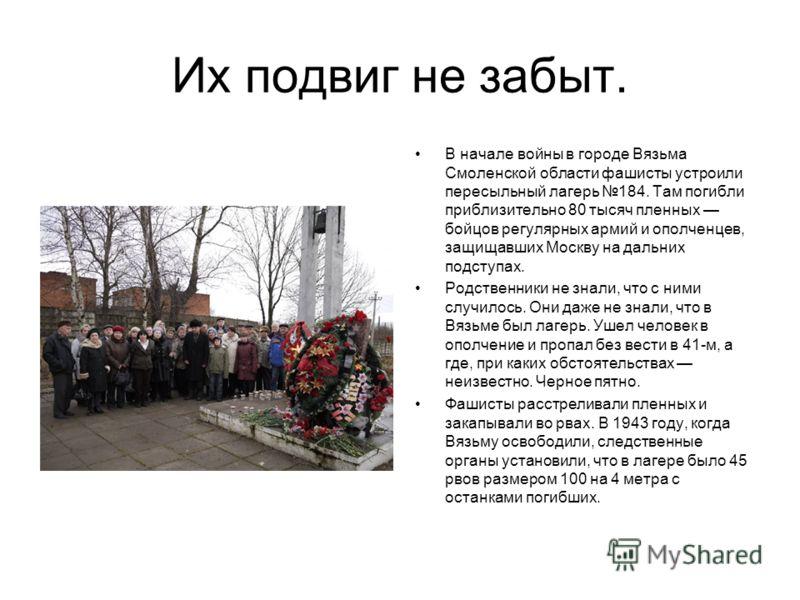 Их подвиг не забыт. В начале войны в городе Вязьма Смоленской области фашисты устроили пересыльный лагерь 184. Там погибли приблизительно 80 тысяч пленных бойцов регулярных армий и ополченцев, защищавших Москву на дальних подступах. Родственники не з