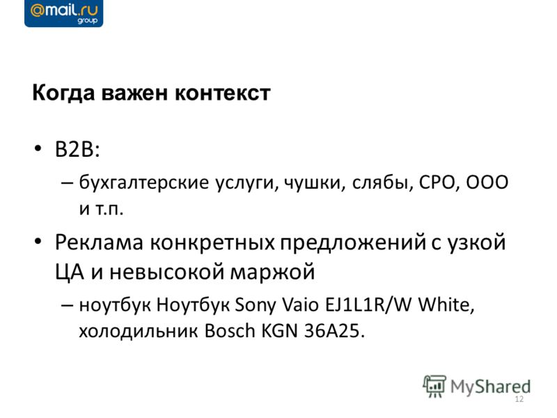 Когда важен контекст B2B: – бухгалтерские услуги, чушки, слябы, СРО, ООО и т.п. Реклама конкретных предложений с узкой ЦА и невысокой маржой – ноутбук Ноутбук Sony Vaio EJ1L1R/W White, холодильник Bosch KGN 36A25. 12