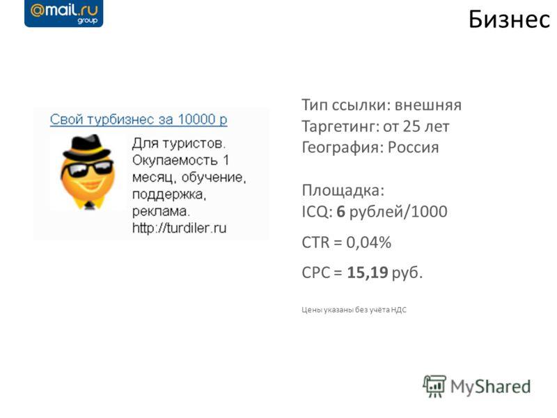 Бизнес Тип ссылки: внешняя Таргетинг: от 25 лет География: Россия Площадка: ICQ: 6 рублей/1000 CTR = 0,04% CPC = 15,19 руб. Цены указаны без учёта НДС