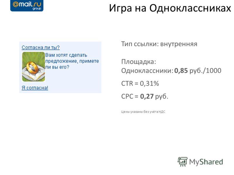 Игра на Одноклассниках Тип ссылки: внутренняя Площадка: Одноклассники: 0,85 руб./1000 CTR = 0,31% CPC = 0,27 руб. Цены указаны без учёта НДС