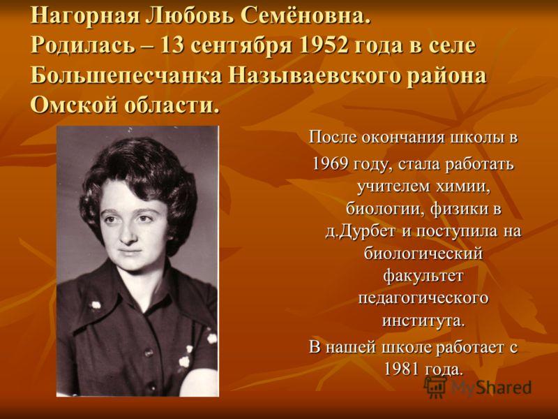 Нагорная Любовь Семёновна. Родилась – 13 сентября 1952 года в селе Большепесчанка Называевского района Омской области. После окончания школы в 1969 году, стала работать учителем химии, биологии, физики в д.Дурбет и поступила на биологический факульте