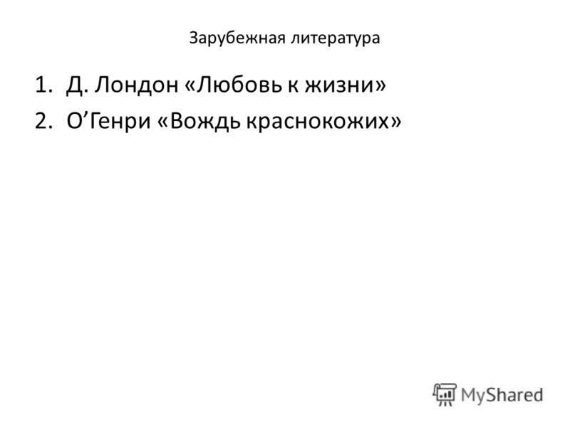 Зарубежная литература 1.Д. Лондон «Любовь к жизни» 2.ОГенри «Вождь краснокожих»
