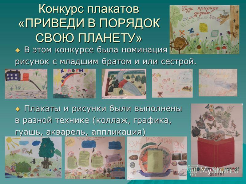 Конкурс плакатов «ПРИВЕДИ В ПОРЯДОК СВОЮ ПЛАНЕТУ» В этом конкурсе была номинация В этом конкурсе была номинация рисунок с младшим братом и или сестрой. Плакаты и рисунки были выполнены Плакаты и рисунки были выполнены в разной технике (коллаж, график