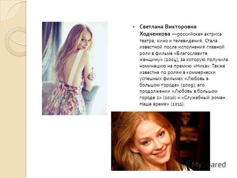 Светлана Викторовна Ходченкова российская актриса театра, кино и телевидения. Стала известной после исполнения главной роли в фильме « Благославите женщину » (2004), за которую получила номинацию на премию « Ника ». Также известна по ролям в коммерче