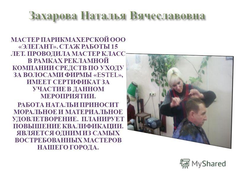 МАСТЕР ПАРИКМАХЕРСКОЙ ООО « ЭЛЕГАНТ ». СТАЖ РАБОТЫ 15 ЛЕТ. ПРОВОДИЛА МАСТЕР КЛАСС В РАМКАХ РЕКЛАМНОЙ КОМПАНИИ СРЕДСТВ ПО УХОДУ ЗА ВОЛОСАМИ ФИРМЫ «ESTEL», ИМЕЕТ СЕРТИФИКАТ ЗА УЧАСТИЕ В ДАННОМ МЕРОПРИЯТИИ. РАБОТА НАТАЛЬИ ПРИНОСИТ МОРАЛЬНОЕ И МАТЕРИАЛЬН