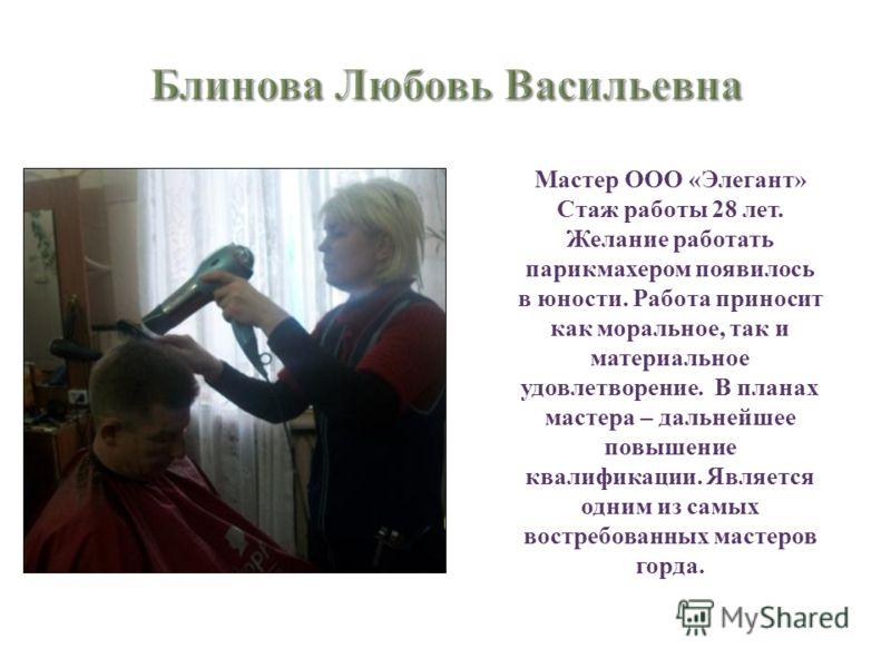 Мастер ООО « Элегант » Стаж работы 28 лет. Желание работать парикмахером появилось в юности. Работа приносит как моральное, так и материальное удовлетворение. В планах мастера – дальнейшее повышение квалификации. Является одним из самых востребованны
