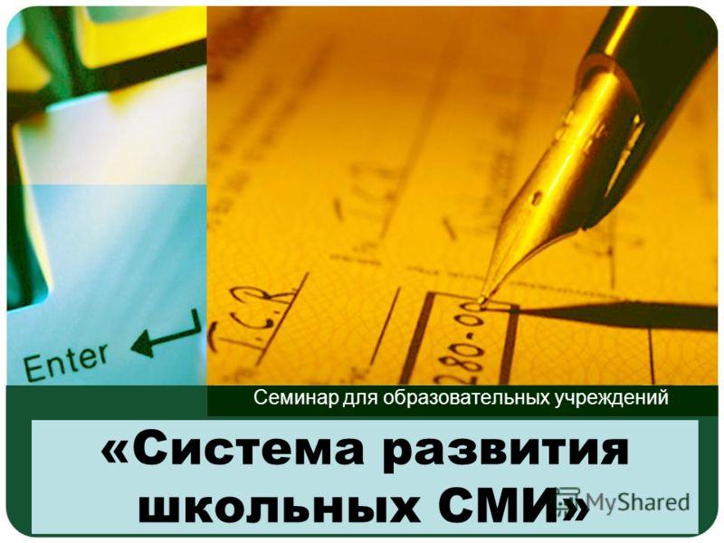 «Система развития школьных СМИ» Семинар для образовательных учреждений