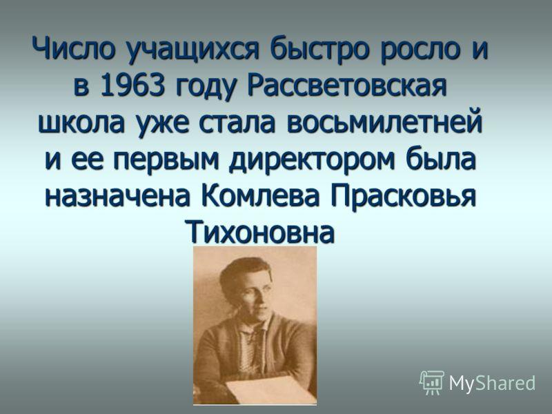 Число учащихся быстро росло и в 1963 году Рассветовская школа уже стала восьмилетней и ее первым директором была назначена Комлева Прасковья Тихоновна