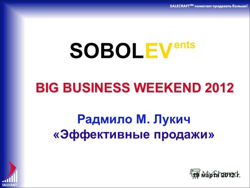 SALECRAFT TM помогает продавать больше! BIG BUSINESS WEEKEND 2012 Радмило М. Лукич «Эффективные продажи» 19 марта 2012 г.