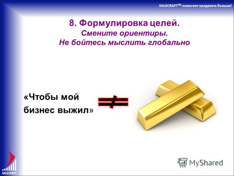 SALECRAFT TM помогает продавать больше! 8. Формулировка целей. Смените ориентиры. Не бойтесь мыслить глобально «Чтобы мой бизнес выжил»