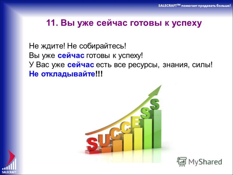 SALECRAFT TM помогает продавать больше! 11. Вы уже сейчас готовы к успеху Не ждите! Не собирайтесь! Вы уже сейчас готовы к успеху! У Вас уже сейчас есть все ресурсы, знания, силы! Не откладывайте!!!